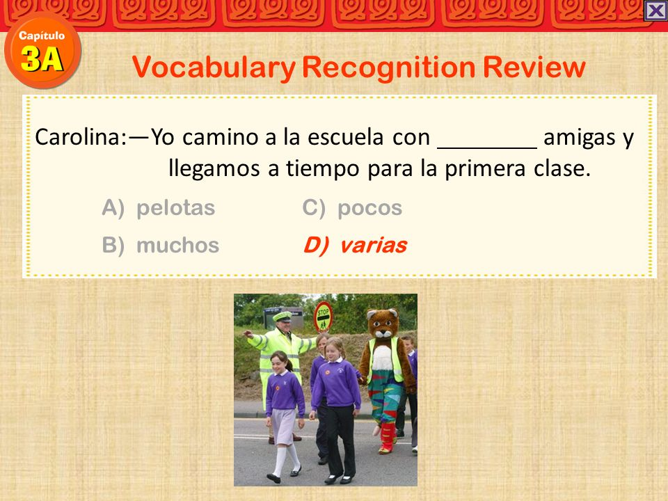 Vocabulary Recognition Review Carolina:Yo camino a la escuela con amigas y llegamos a tiempo para la primera clase.