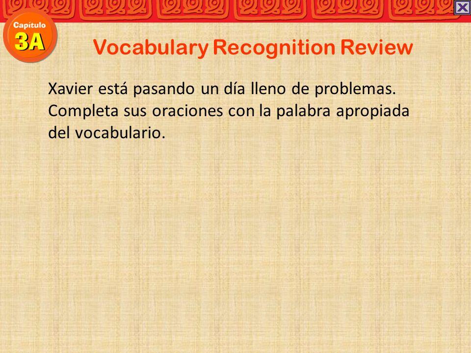 Vocabulary Recognition Review Xavier está pasando un día lleno de problemas. Completa sus oraciones con la palabra apropiada del vocabulario.
