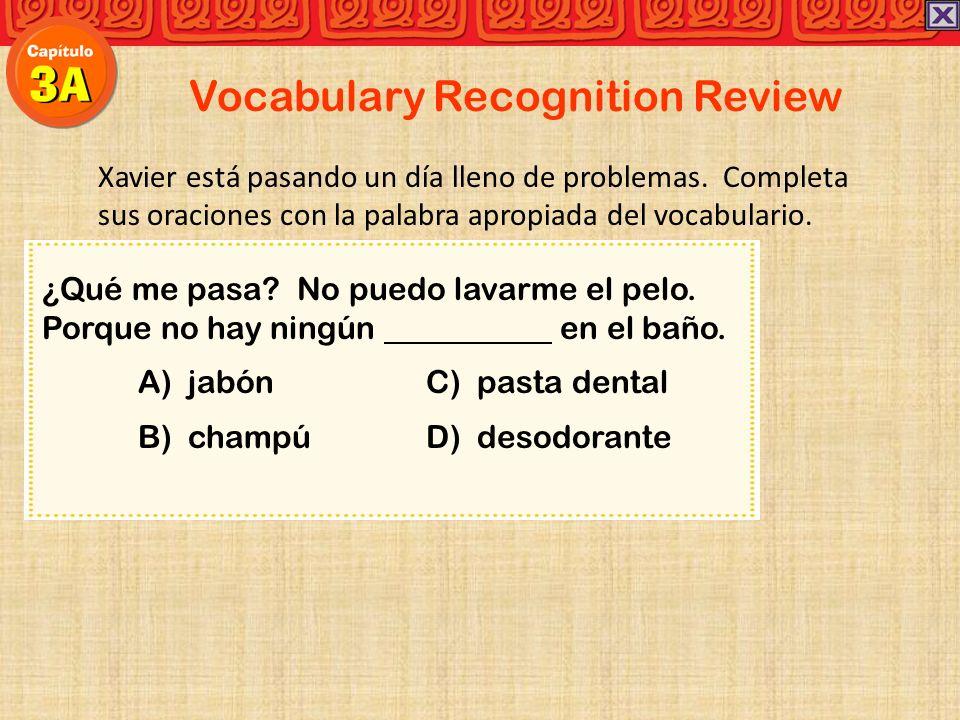 Vocabulary Recognition Review Xavier está pasando un día lleno de problemas. Completa sus oraciones con la palabra apropiada del vocabulario. ¿Qué me