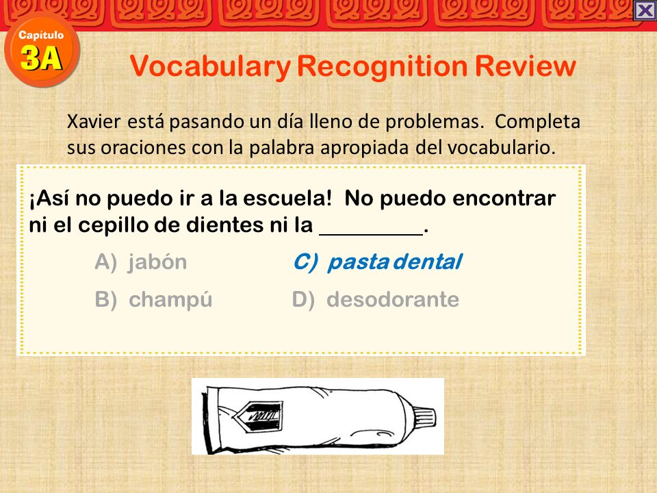 Vocabulary Recognition Review Xavier está pasando un día lleno de problemas. Completa sus oraciones con la palabra apropiada del vocabulario. ¡Así no