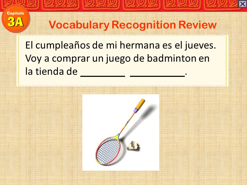Vocabulary Recognition Review El cumpleaños de mi hermana es el jueves. Voy a comprar un juego de badminton en la tienda de.