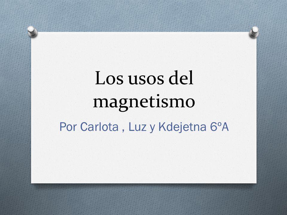 Los usos del magnetismo Por Carlota, Luz y Kdejetna 6ºA