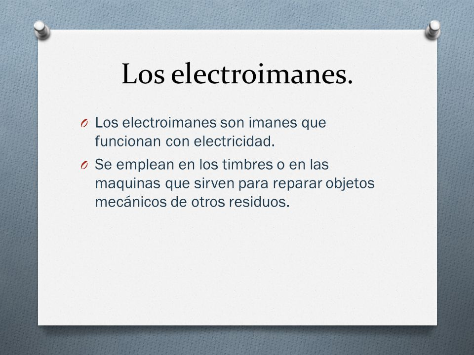 Los electroimanes. O Los electroimanes son imanes que funcionan con electricidad. O Se emplean en los timbres o en las maquinas que sirven para repara