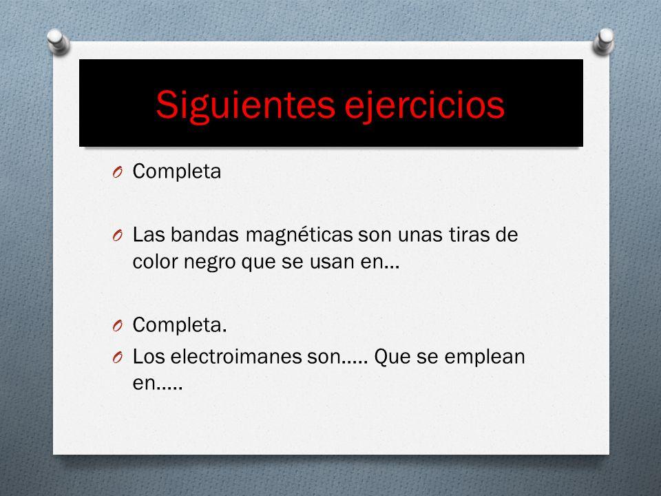 Siguientes ejercicios O Completa O Las bandas magnéticas son unas tiras de color negro que se usan en… O Completa. O Los electroimanes son….. Que se e