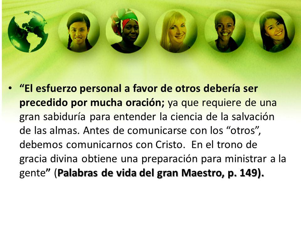 Palabras de vida del gran Maestro, p. 149).El esfuerzo personal a favor de otros debería ser precedido por mucha oración; ya que requiere de una gran