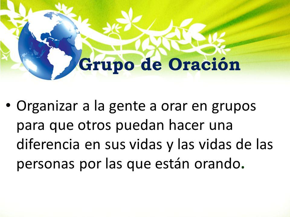 Grupo de Oración Organizar a la gente a orar en grupos para que otros puedan hacer una diferencia en sus vidas y las vidas de las personas por las que