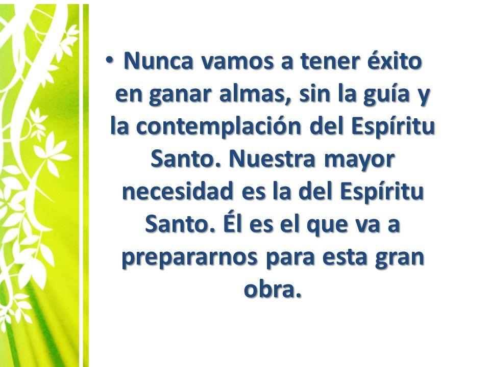 Nunca vamos a tener éxito en ganar almas, sin la guía y la contemplación del Espíritu Santo. Nuestra mayor necesidad es la del Espíritu Santo. Él es e