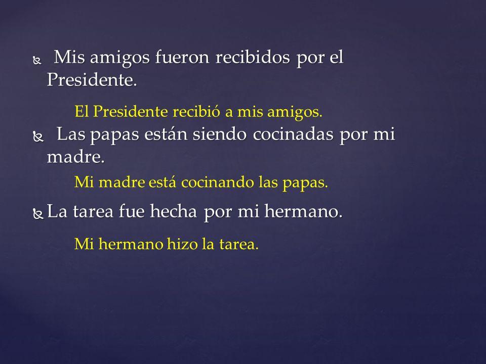 Mis amigos fueron recibidos por el Presidente. Mis amigos fueron recibidos por el Presidente. Las papas están siendo cocinadas por mi madre. Las papas