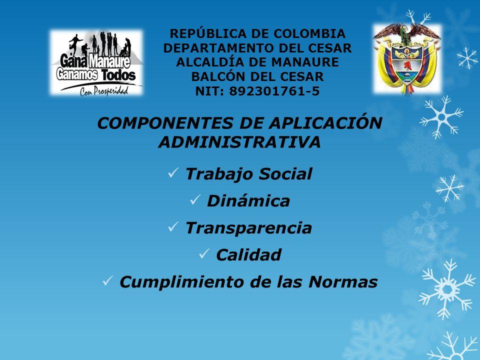 COMPONENTES DE APLICACIÓN ADMINISTRATIVA Trabajo Social Dinámica Transparencia Calidad Cumplimiento de las Normas REPÚBLICA DE COLOMBIA DEPARTAMENTO DEL CESAR ALCALDÍA DE MANAURE BALCÓN DEL CESAR NIT: 892301761-5