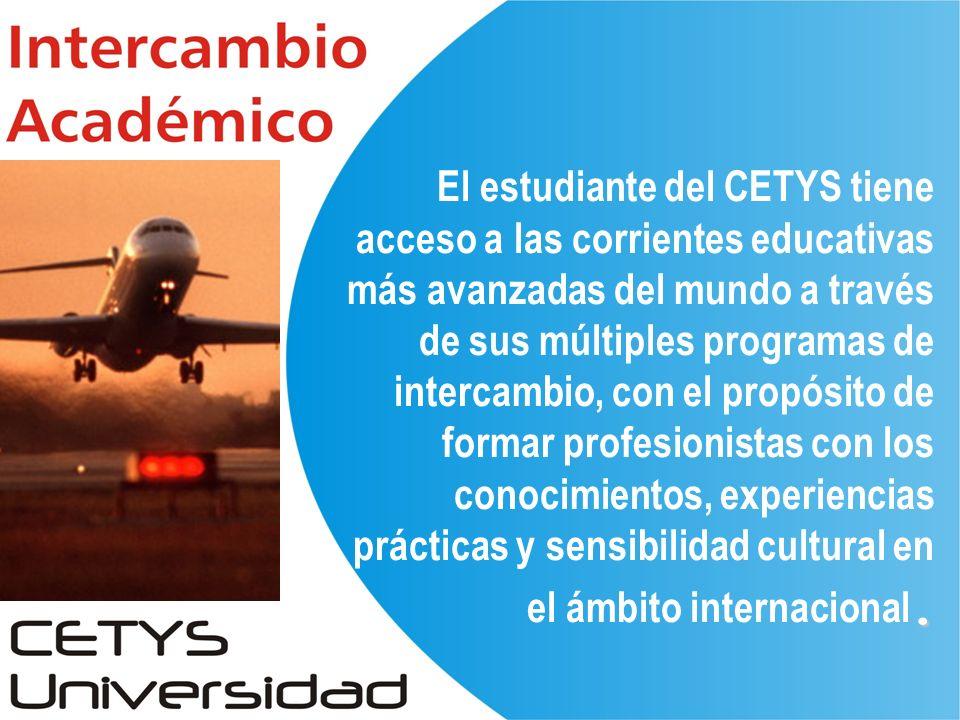 . El estudiante del CETYS tiene acceso a las corrientes educativas más avanzadas del mundo a través de sus múltiples programas de intercambio, con el propósito de formar profesionistas con los conocimientos, experiencias prácticas y sensibilidad cultural en el ámbito internacional.