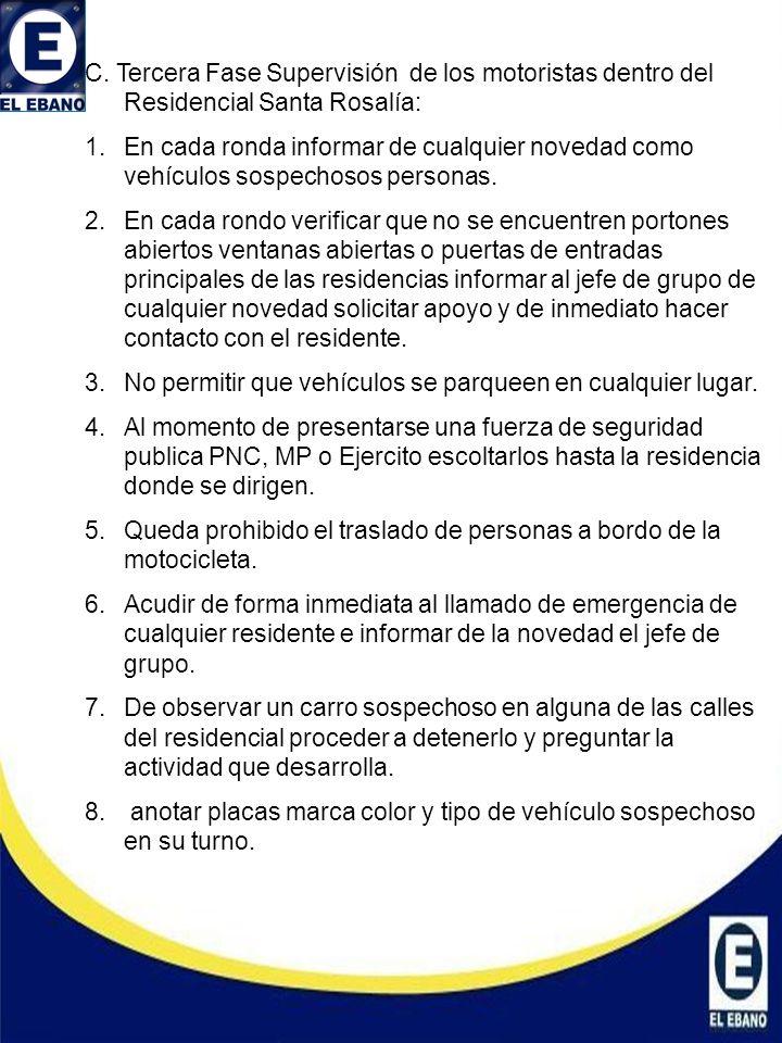 C. Tercera Fase Supervisión de los motoristas dentro del Residencial Santa Rosalía: 1.En cada ronda informar de cualquier novedad como vehículos sospe