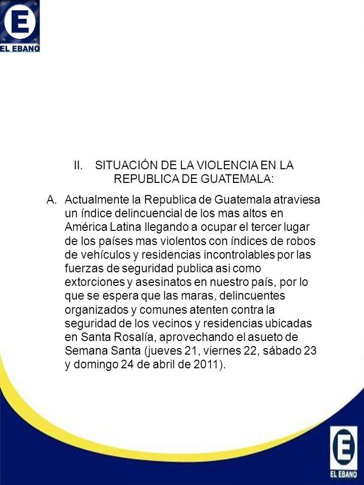 II.SITUACIÓN DE LA VIOLENCIA EN LA REPUBLICA DE GUATEMALA: A.Actualmente la Republica de Guatemala atraviesa un índice delincuencial de los mas altos