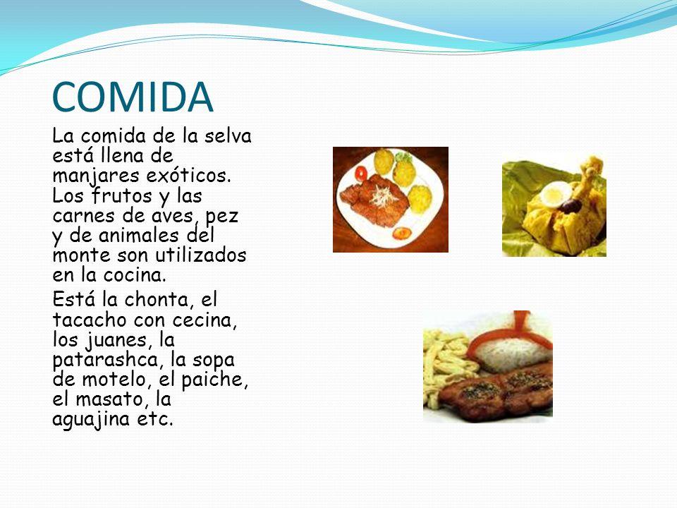 COMIDA La comida de la selva está llena de manjares exóticos. Los frutos y las carnes de aves, pez y de animales del monte son utilizados en la cocina
