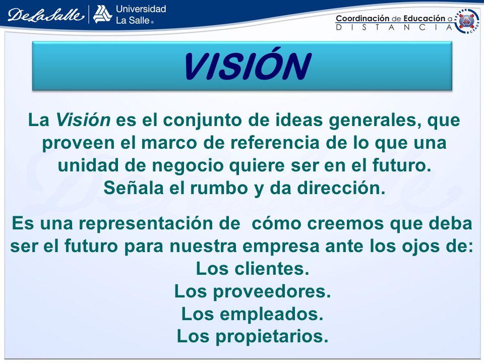 La Visión es el conjunto de ideas generales, que proveen el marco de referencia de lo que una unidad de negocio quiere ser en el futuro. Señala el rum