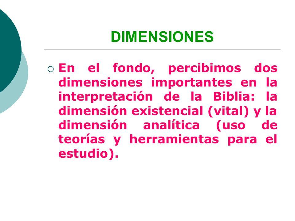 DIMENSIONES En el fondo, percibimos dos dimensiones importantes en la interpretación de la Biblia: la dimensión existencial (vital) y la dimensión ana
