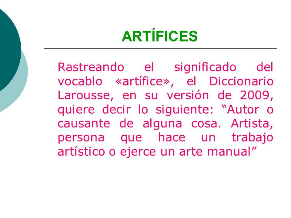 ARTÍFICES Rastreando el significado del vocablo «artífice», el Diccionario Larousse, en su versión de 2009, quiere decir lo siguiente: Autor o causant