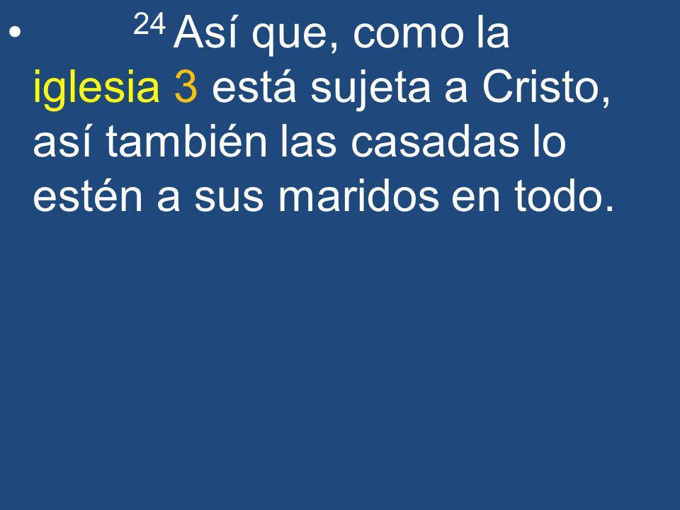 24 Así que, como la iglesia 3 está sujeta a Cristo, así también las casadas lo estén a sus maridos en todo.