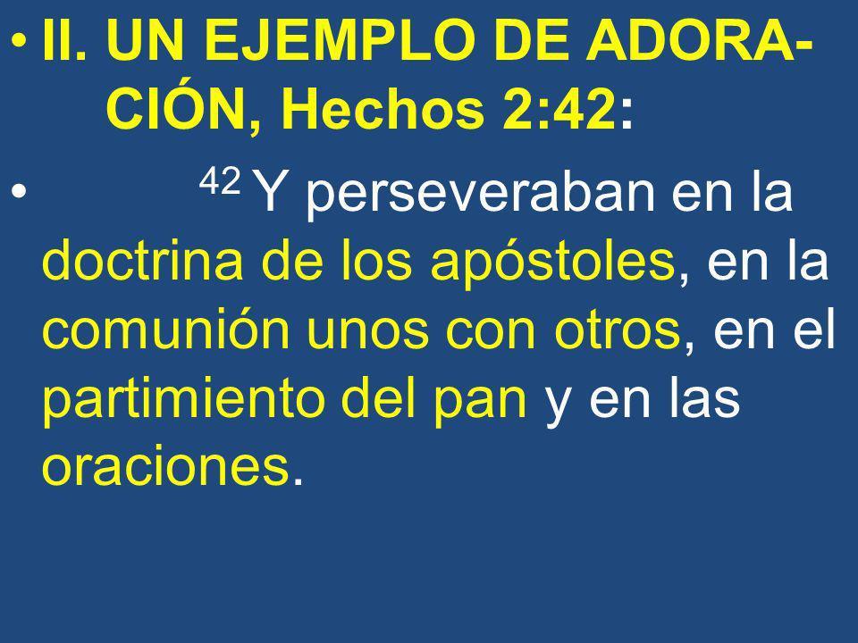 II. UN EJEMPLO DE ADORA- CIÓN, Hechos 2:42: 42 Y perseveraban en la doctrina de los apóstoles, en la comunión unos con otros, en el partimiento del pa