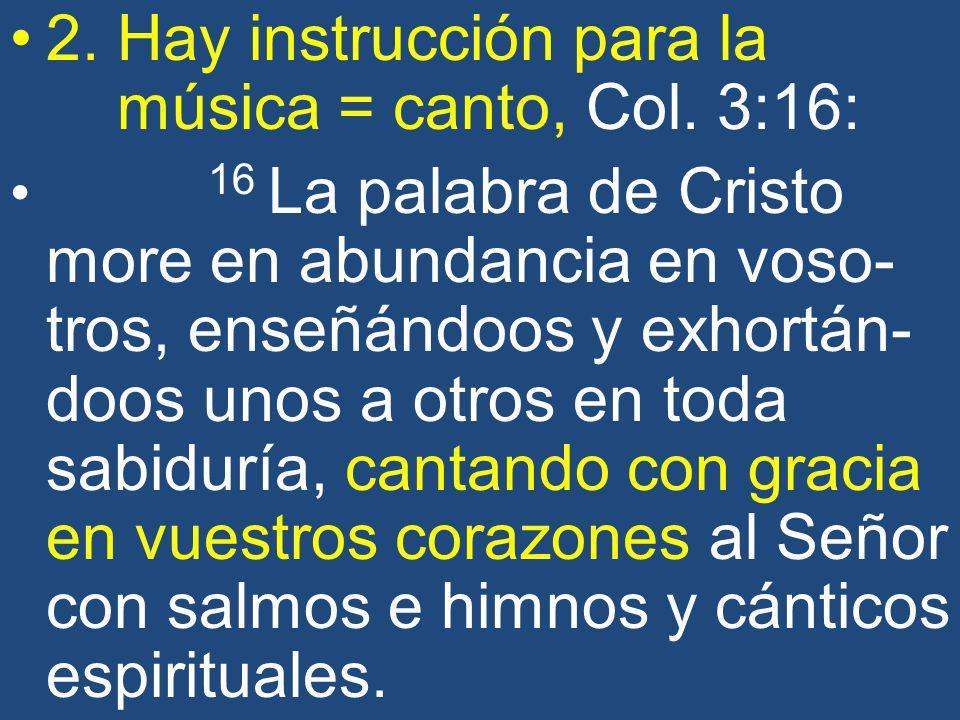 2. Hay instrucción para la música = canto, Col. 3:16: 16 La palabra de Cristo more en abundancia en voso- tros, enseñándoos y exhortán- doos unos a ot
