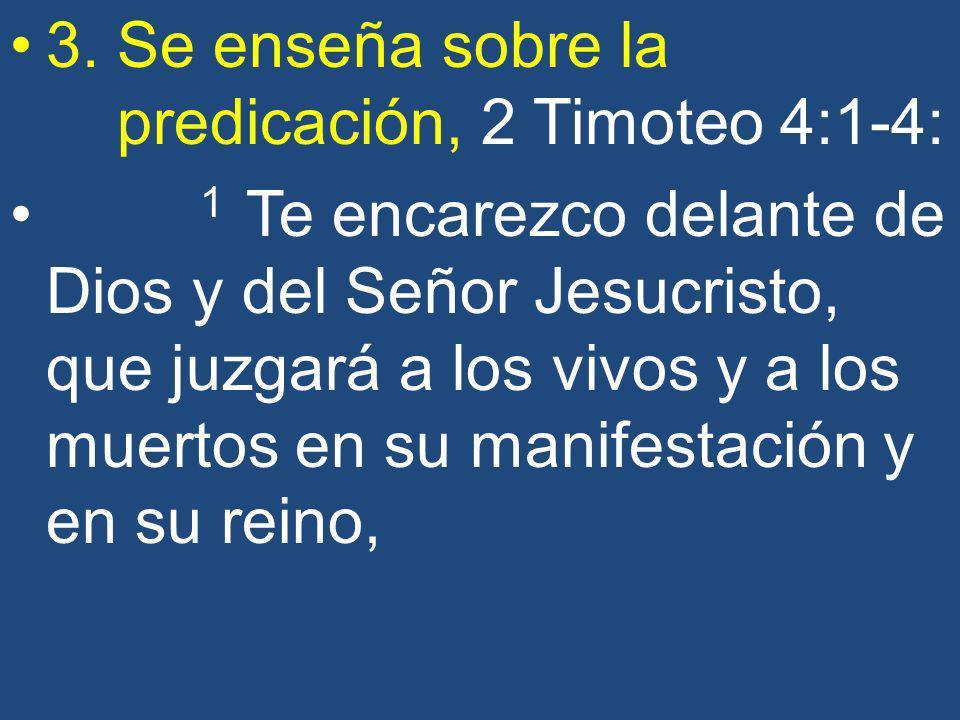 3. Se enseña sobre la predicación, 2 Timoteo 4:1-4: 1 Te encarezco delante de Dios y del Señor Jesucristo, que juzgará a los vivos y a los muertos en