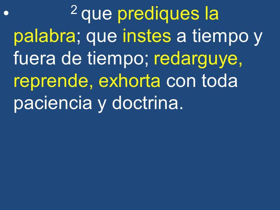 2 que prediques la palabra; que instes a tiempo y fuera de tiempo; redarguye, reprende, exhorta con toda paciencia y doctrina.