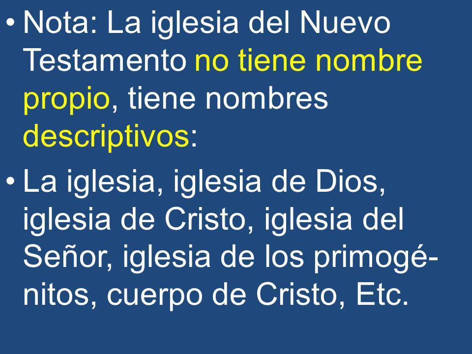 Nota: La iglesia del Nuevo Testamento no tiene nombre propio, tiene nombres descriptivos: La iglesia, iglesia de Dios, iglesia de Cristo, iglesia del