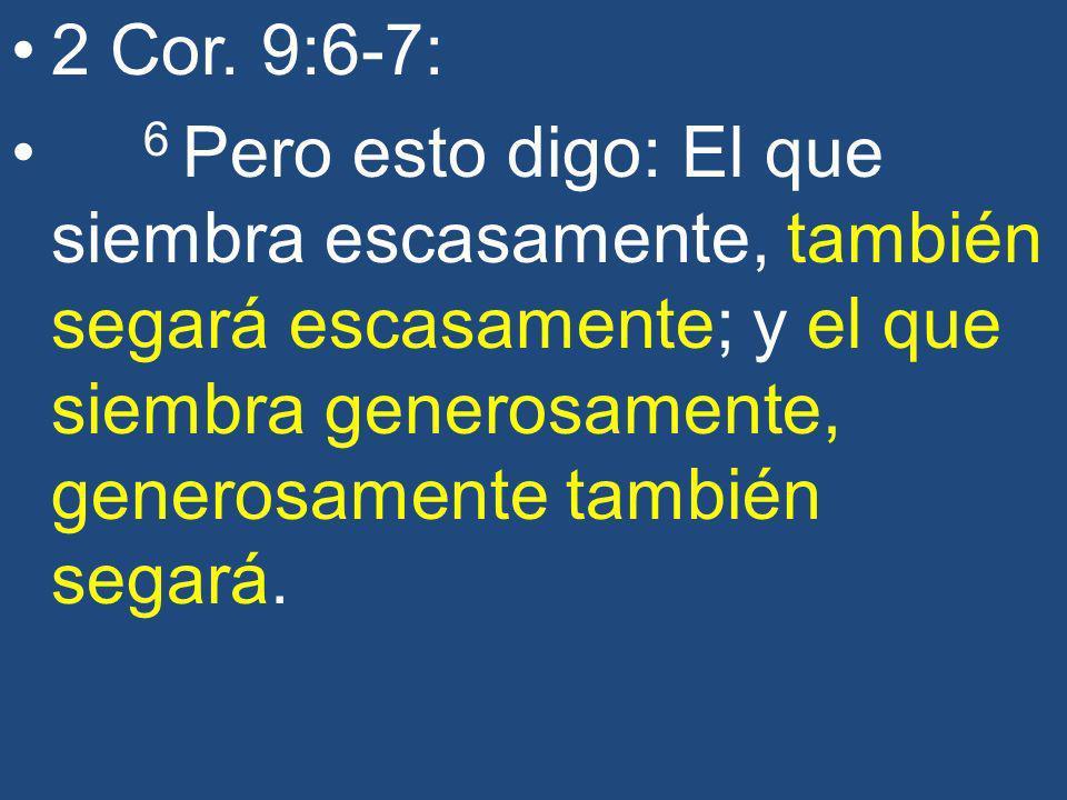 2 Cor. 9:6-7: 6 Pero esto digo: El que siembra escasamente, también segará escasamente; y el que siembra generosamente, generosamente también segará.