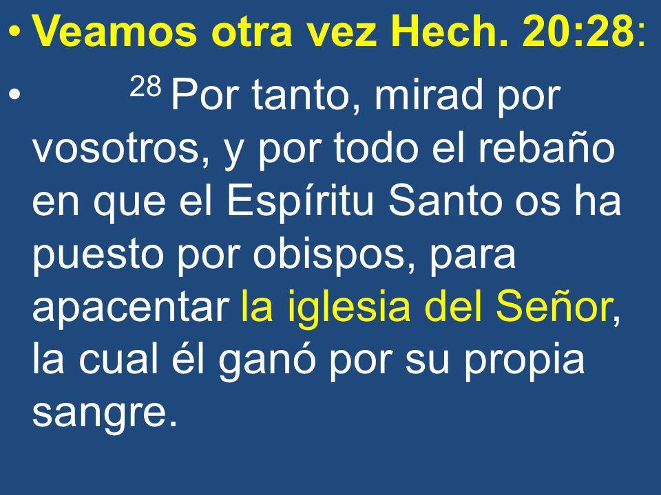 Veamos otra vez Hech. 20:28: 28 Por tanto, mirad por vosotros, y por todo el rebaño en que el Espíritu Santo os ha puesto por obispos, para apacentar