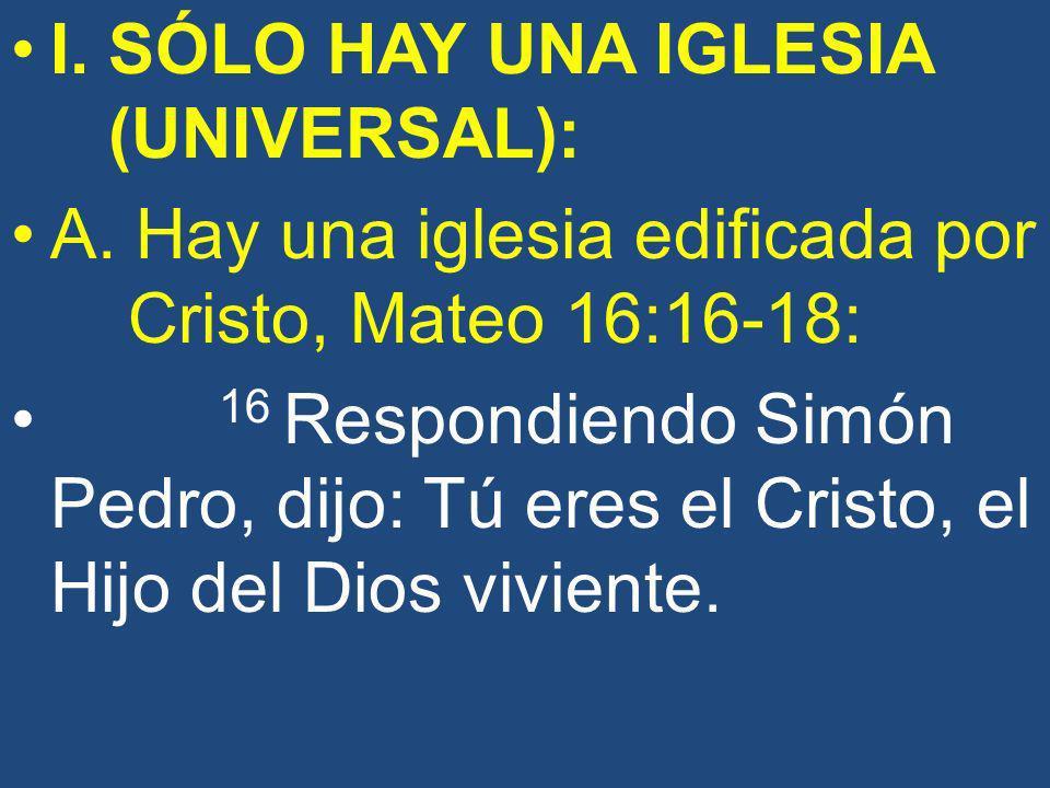 I. SÓLO HAY UNA IGLESIA (UNIVERSAL): A. Hay una iglesia edificada por Cristo, Mateo 16:16-18: 16 Respondiendo Simón Pedro, dijo: Tú eres el Cristo, el