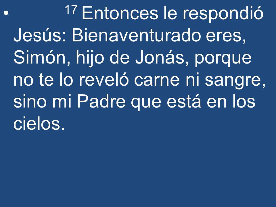 17 Entonces le respondió Jesús: Bienaventurado eres, Simón, hijo de Jonás, porque no te lo reveló carne ni sangre, sino mi Padre que está en los cielo