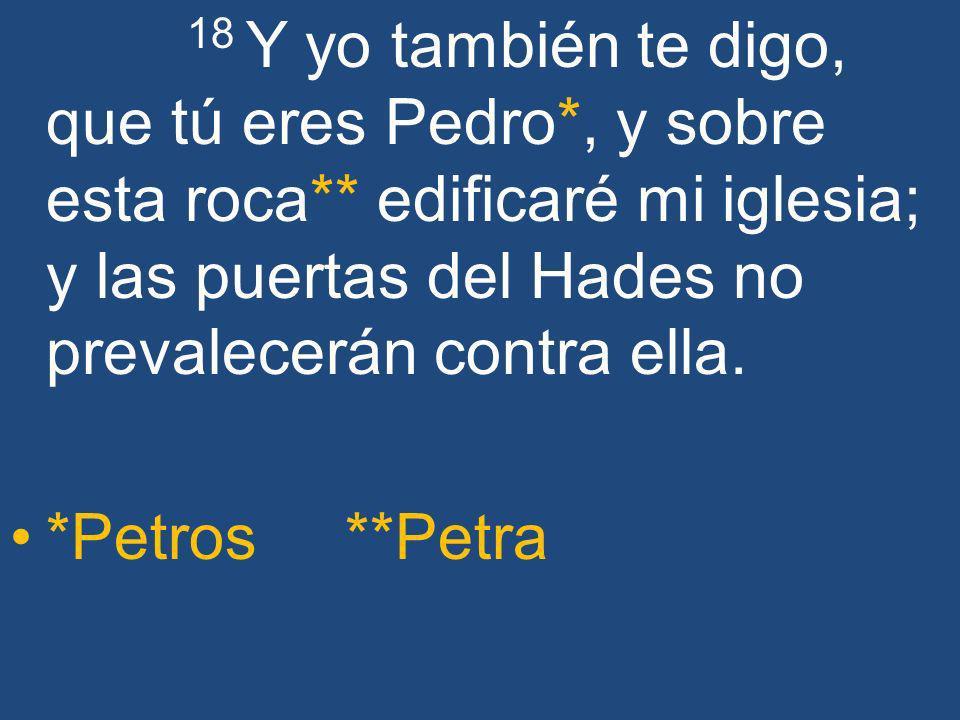 18 Y yo también te digo, que tú eres Pedro*, y sobre esta roca** edificaré mi iglesia; y las puertas del Hades no prevalecerán contra ella. *Petros **