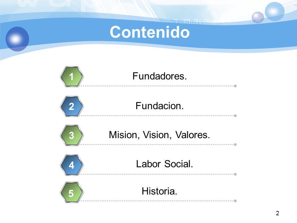 Contenido Fundadores. 1 Fundacion. 2 Mision, Vision, Valores. 3 Historia. 4 2 5 Labor Social.