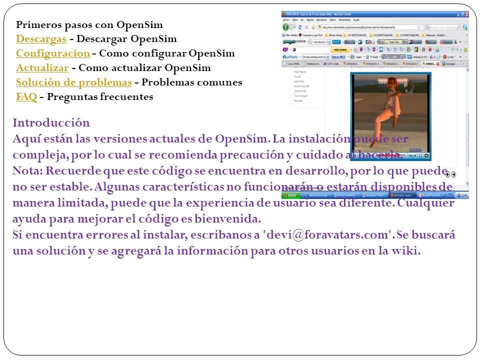 Primeros pasos con OpenSim DescargasDescargas - Descargar OpenSim ConfiguracionConfiguracion - Como configurar OpenSim ActualizarActualizar - Como actualizar OpenSim Solución de problemasSolución de problemas - Problemas comunes FAQFAQ - Preguntas frecuentes Introducción Aquí están las versiones actuales de OpenSim.