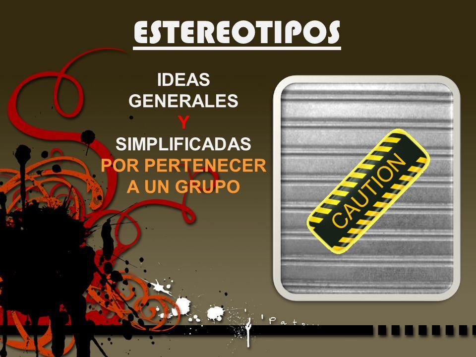 ESTEREOTIPOS IDEAS GENERALES Y SIMPLIFICADAS POR PERTENECER A UN GRUPO