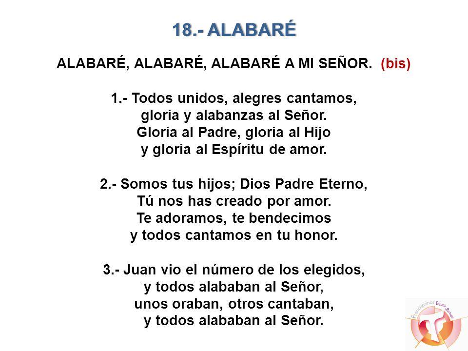 18.- ALABARÉ18.- ALABARÉ ALABARÉ, ALABARÉ, ALABARÉ A MI SEÑOR. (bis) 1.- Todos unidos, alegres cantamos, gloria y alabanzas al Señor. Gloria al Padre,