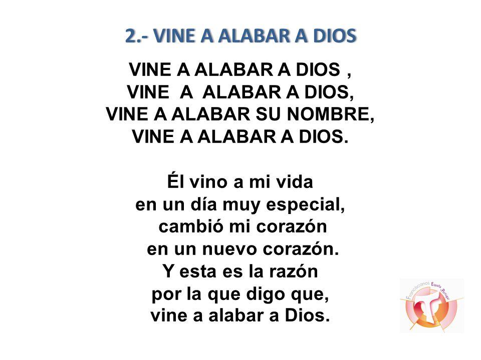 2.- VINE A ALABAR A DIOS 2.- VINE A ALABAR A DIOS VINE A ALABAR A DIOS, VINE A ALABAR A DIOS, VINE A ALABAR SU NOMBRE, VINE A ALABAR A DIOS. Él vino a
