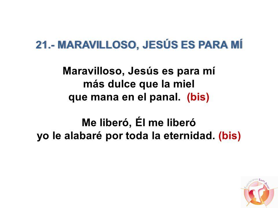 21.- MARAVILLOSO, JESÚS ES PARA MÍ21.- MARAVILLOSO, JESÚS ES PARA MÍ Maravilloso, Jesús es para mí más dulce que la miel que mana en el panal. (bis) M