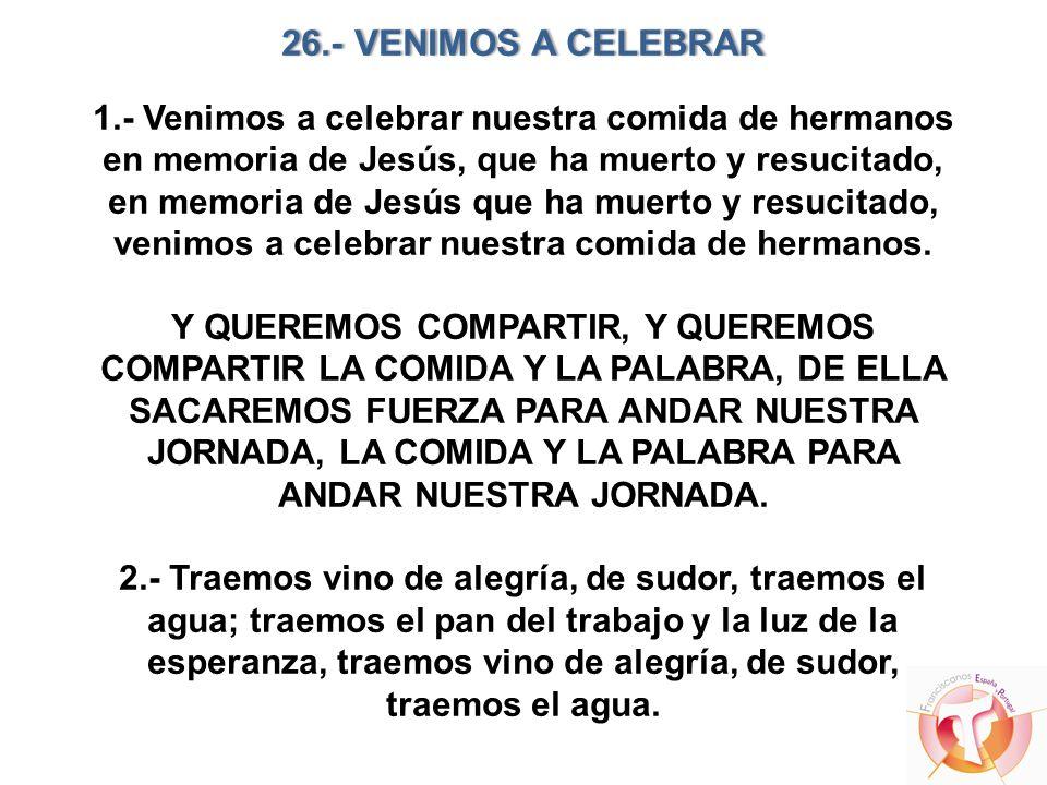 26.- VENIMOS A CELEBRAR26.- VENIMOS A CELEBRAR 1.- Venimos a celebrar nuestra comida de hermanos en memoria de Jesús, que ha muerto y resucitado, en m