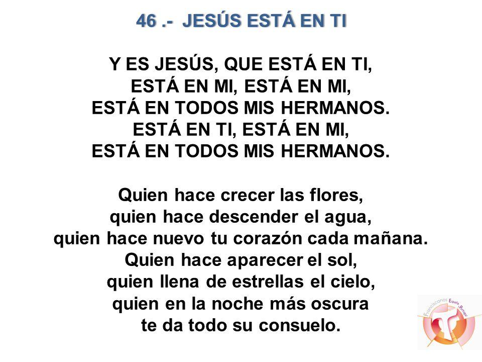 46.- JESÚS ESTÁ EN TI46.- JESÚS ESTÁ EN TI Y ES JESÚS, QUE ESTÁ EN TI, ESTÁ EN MI, ESTÁ EN MI, ESTÁ EN TODOS MIS HERMANOS. ESTÁ EN TI, ESTÁ EN MI, EST