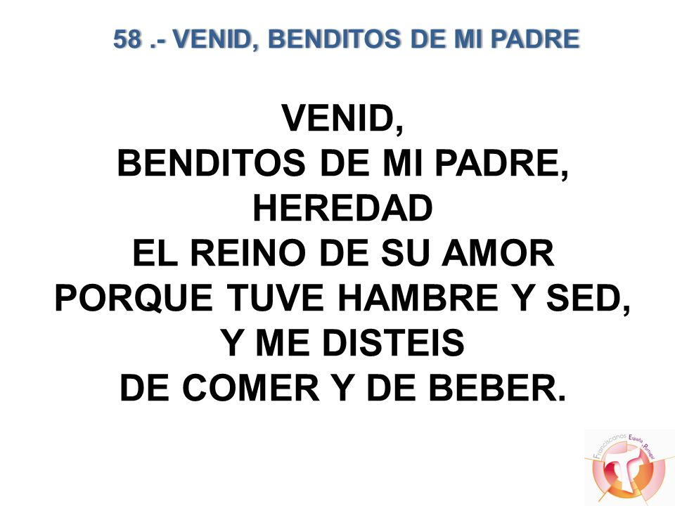 58.- VENID, BENDITOS DE MI PADRE 58.- VENID, BENDITOS DE MI PADRE VENID, BENDITOS DE MI PADRE, HEREDAD EL REINO DE SU AMOR PORQUE TUVE HAMBRE Y SED, Y