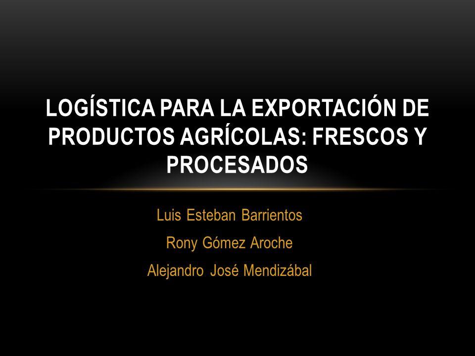 Luis Esteban Barrientos Rony Gómez Aroche Alejandro José Mendizábal LOGÍSTICA PARA LA EXPORTACIÓN DE PRODUCTOS AGRÍCOLAS: FRESCOS Y PROCESADOS