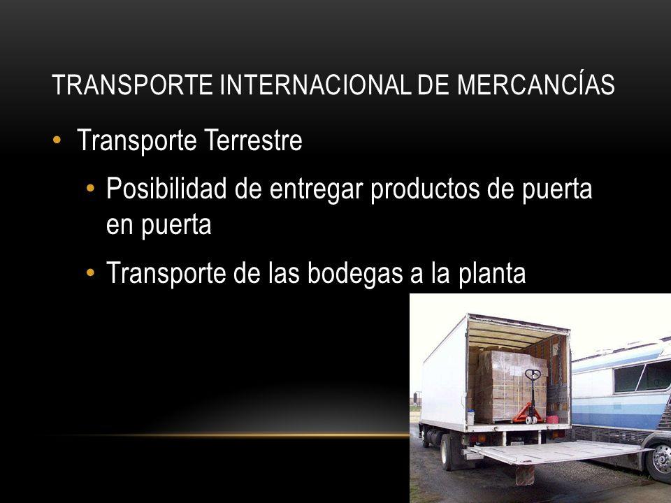 TRANSPORTE INTERNACIONAL DE MERCANCÍAS Transporte Terrestre Posibilidad de entregar productos de puerta en puerta Transporte de las bodegas a la planta