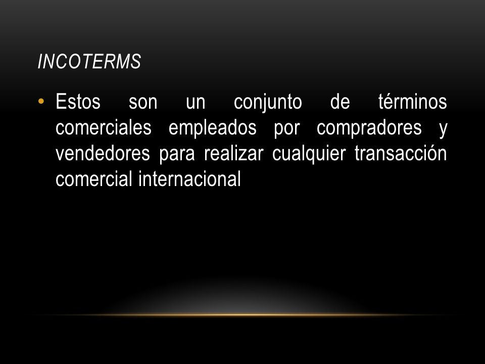 INCOTERMS Estos son un conjunto de términos comerciales empleados por compradores y vendedores para realizar cualquier transacción comercial internacional