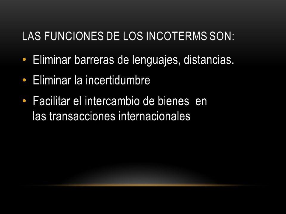 LAS FUNCIONES DE LOS INCOTERMS SON: Eliminar barreras de lenguajes, distancias.