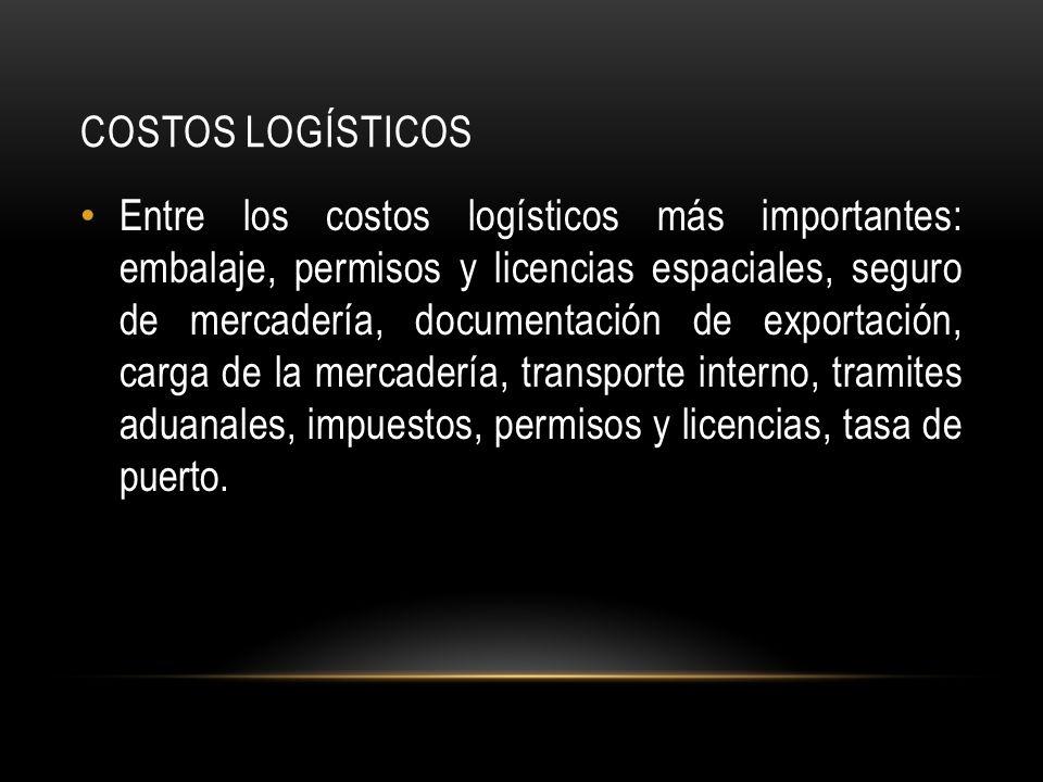COSTOS LOGÍSTICOS Entre los costos logísticos más importantes: embalaje, permisos y licencias espaciales, seguro de mercadería, documentación de exportación, carga de la mercadería, transporte interno, tramites aduanales, impuestos, permisos y licencias, tasa de puerto.