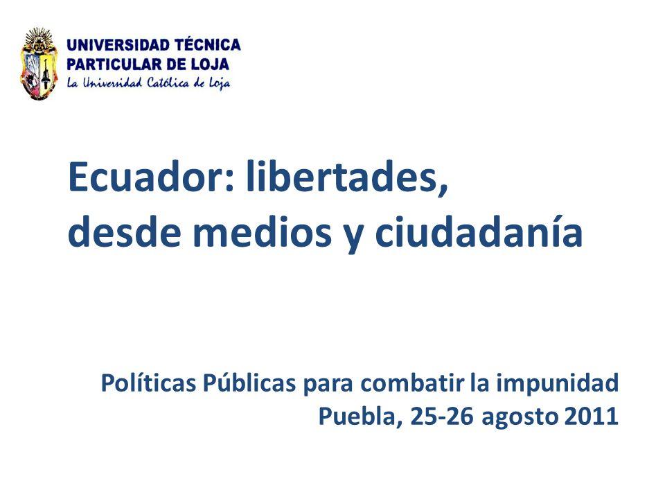 Políticas Públicas para combatir la impunidad Puebla, 25-26 agosto 2011 Ecuador: libertades, desde medios y ciudadanía