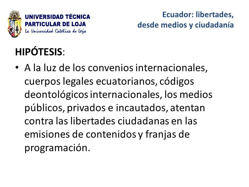 HIPÓTESIS: A la luz de los convenios internacionales, cuerpos legales ecuatorianos, códigos deontológicos internacionales, los medios públicos, privados e incautados, atentan contra las libertades ciudadanas en las emisiones de contenidos y franjas de programación.