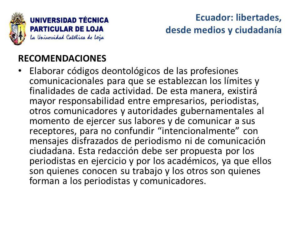 Ecuador: libertades, desde medios y ciudadanía RECOMENDACIONES Elaborar códigos deontológicos de las profesiones comunicacionales para que se establezcan los límites y finalidades de cada actividad.
