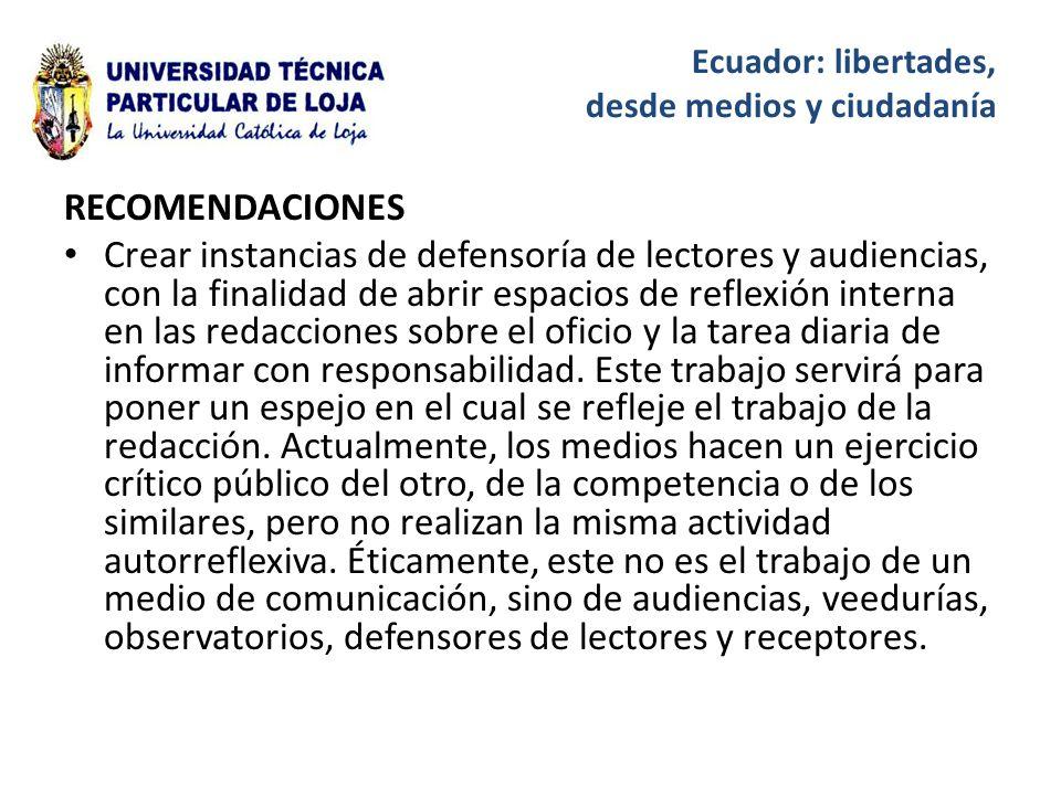 Ecuador: libertades, desde medios y ciudadanía RECOMENDACIONES Crear instancias de defensoría de lectores y audiencias, con la finalidad de abrir espacios de reflexión interna en las redacciones sobre el oficio y la tarea diaria de informar con responsabilidad.