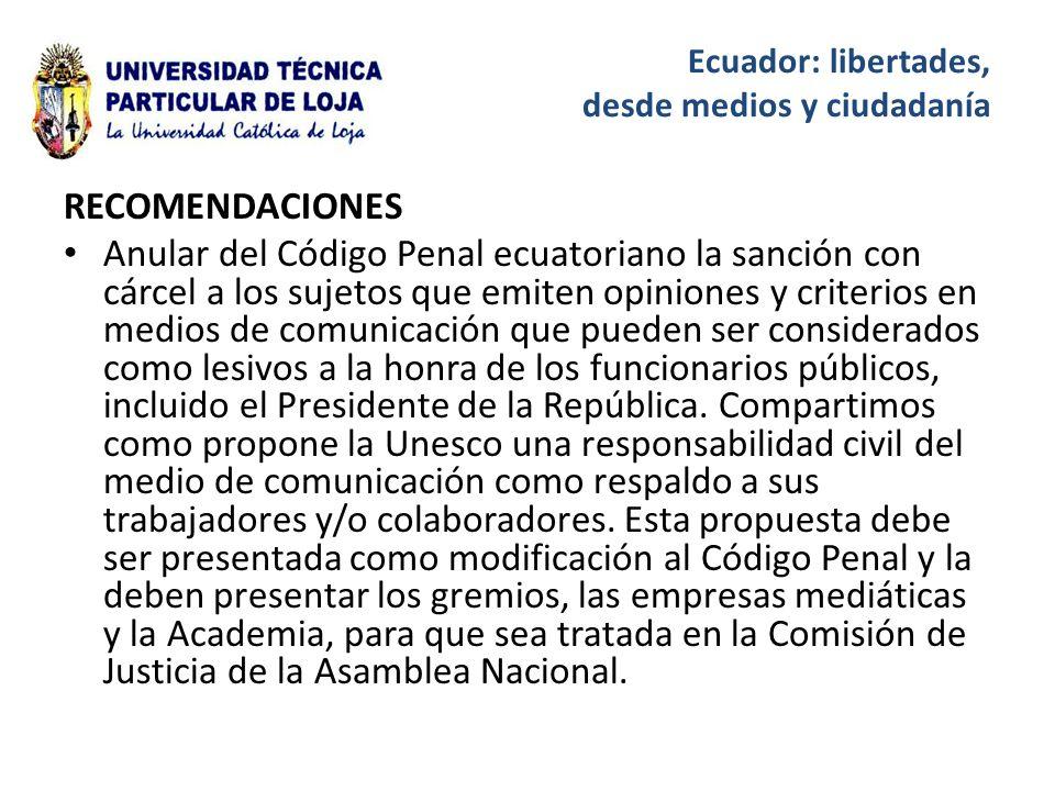 Ecuador: libertades, desde medios y ciudadanía RECOMENDACIONES Anular del Código Penal ecuatoriano la sanción con cárcel a los sujetos que emiten opiniones y criterios en medios de comunicación que pueden ser considerados como lesivos a la honra de los funcionarios públicos, incluido el Presidente de la República.